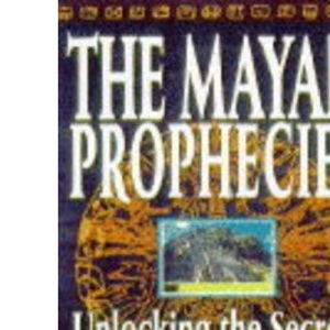 THE MAYAN PROPHECIES: UNLOCKING THE SECRETS OF A LOST CIVILIZATION.