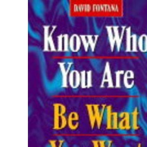 Know Who You are, be What You Want: 10 Steps to Self-discovery and Personal Change