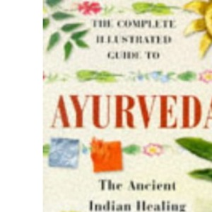 Complete Illustrated Guide - Ayurveda: The Ancient Indian Healing Tradition