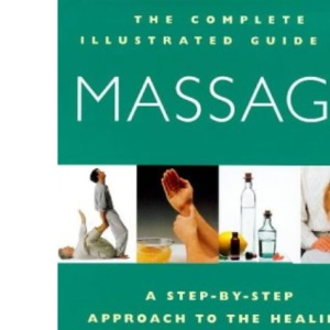 Complete Illustrated Guide - Massage: A Step-by-step Approach to the Healing Art of Touch