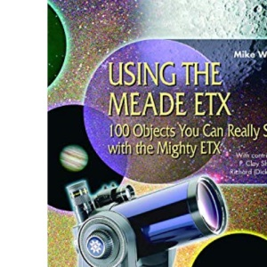 Using the Meade ETX: 100 Objects You Can Really See with the Mighty ETX (The Patrick Moore Practical Astronomy Series)