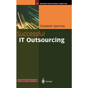 Successful IT Outsourcing: From Choosing a Provider to Managing the Project (Practitioner Series)