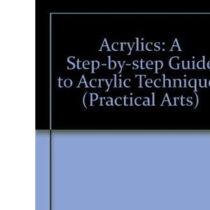 Acrylics: A Step-by-step Guide to Acrylic Techniques (Practical Arts)