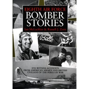 Eighth Air Force Bomber Stories: Eye-witness Accounts from American Airmen and British Civilians of the Perils of War
