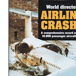 World Directory of Airliner Crashes: A Comprehensive Record of More Than 10, 000 Passenger Aircraft Accidents
