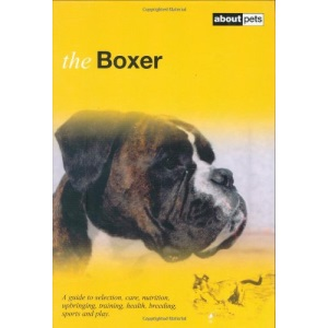 The Boxer: A Guide to Selection, Care, Nutrition, Upbringing, Training, Health, Breeding, Sports and Play (About Pets)