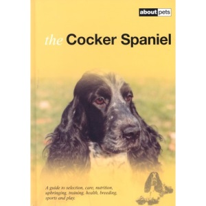 The Cocker Spaniel: A Guide to Selection, Care, Nutrition, Upbringing, Training, Health, Breeding, Sports and Play (About Pets)