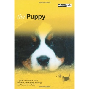 The Puppy: A Guide to Selection, Care, Nutrition, Upbringing, Training, Health, Sports and Play (About Pets)