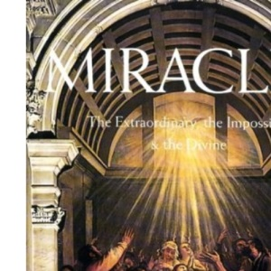 Miracles: The Extraordinary, the Impossible and the Divine