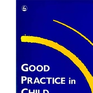 Good Practice in Child Protection: A Manual for Professionals (Good Practice in Health, Social Care and Criminal Justice)