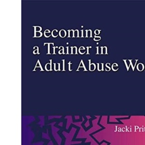 Becoming a Trainer in Adult Abuse Work: A Practical Guide