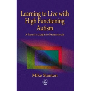 Learning to Live with High Functioning Autism - A Parent's Guide for Professionals