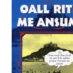 Oall Rite Me Ansum!: A Salute to the Cornish Dialect (Local Dialect)