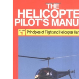 Helicopter Pilot's Manual: Principles of Flight, Basic Handling and Advanced Techniques v. 1