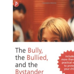 The Bully, the Bullied and the Bystander: From Preschool to Secondary School - How Parents and Teachers Can Help Break the Cycle of Violence