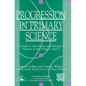 Progression in Primary Science: A Guide to the Nature and Practice of Science in Key Stages 1 and 2 (Roehampton Teaching Studies)