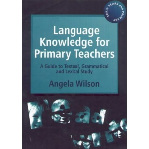 Language Knowledge for Primary Teachers: A Guide to Textual, Grammatical and Lexical Study (Early years & primary)