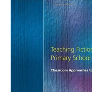 Teaching Fiction in the Primary School: Classroom Approaches to Narratives (Early years & primary)