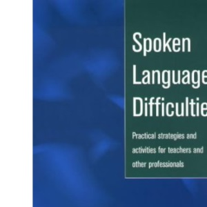 Spoken Language Difficulties: Practical Strategies and Activities for Teachers and Other Professionals