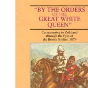 By the Orders of the Great White Queen: Campaigning in Zululand Through the Eyes of the British Soldier