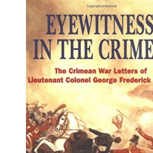 Eyewitness in the Crimea: The Crimean War Letters of Lt.Col.George Frederick Dallas, 1854-1856