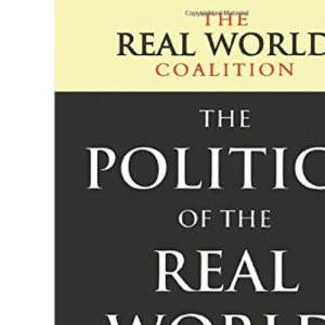 The Politics of the Real World: Meeting the New Century: A Major Statement of Public Concern from over 40 of the UK's Leading Voluntary and Campaigning Organisations (Real World Coalition)
