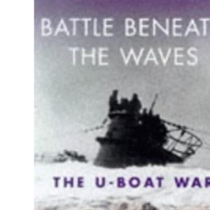Battles Beneath The Waves: The U-Bo: The U-boat War