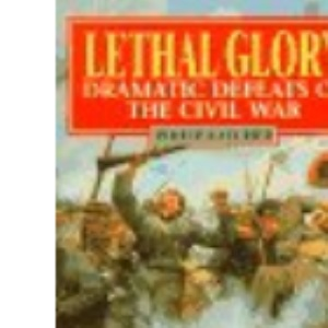 Lethal Glory: Dramatic Defeats of the Civil War