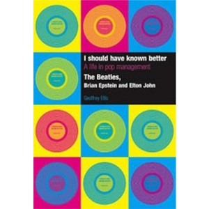 I Should Have Known Better: A Life in Pop Management - The Beatles, Brian Epstein and Elton John