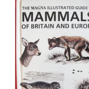 The Magna Illustrated Guide to Mammals of Britain and Europe (Magna Illustrated Guides)