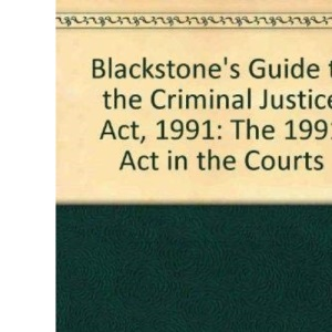 Blackstone's Guide to the Criminal Justice Act, 1991: The 1991 Act in the Courts (Blackstone's Guide S.)