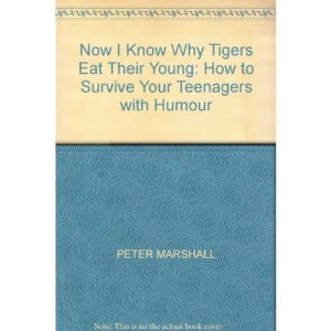 Now I Know Why Tigers Eat Their Young: How to Survive Your Teenagers with Humour