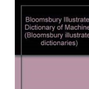 Bloomsbury Illustrated Dictionary of Machines (Bloomsbury illustrated dictionaries)
