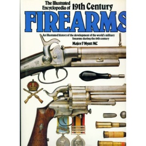 The Illustrated Encyclopaedia of 19th Century Firearms: An Illustrated History of the Development of the World's Military Firearms During the 19th Century: An Illustrated History of the Development...