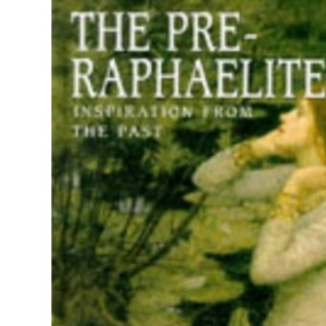 The Pre-Raphaelites: Inspiration from the Past (Artists & Art Movements)