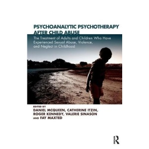 Psychoanalytic Psychotherapy After Child Abuse: The Treatment of Adults and Children Who Have Experienced Sexual Abuse, Violence and Neglect in Childhood
