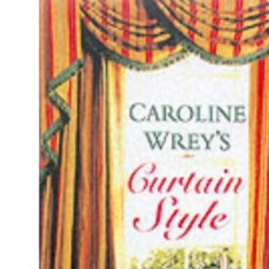 Caroline Wrey's Curtain Style: A Complete Step-by-step Course with 15 Projects