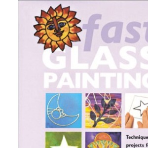 Fast Glass: Techniques and Projects for Glass Painters in a Hurry
