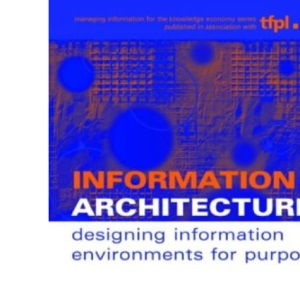 Information Architecture: Designing Information Environments for Purpose (Managing Information for the Knowledge Economy)