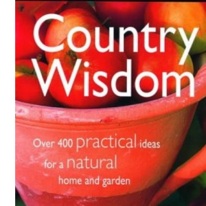 Country Wisdom: Over 400 Practical Ideas for a Natural Home and Garden