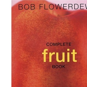 Bob Flowerdew's Complete Fruit Book: A Definitive Sourcebook to Growing, Harvesting and Cooking Fruit