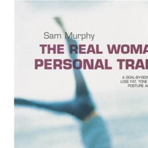 The Real Woman's Personal Trainer: A Goal-by-goal Programme to Lose Fat, Tone Muscle, Perfect Posture and Boost Energy for Life
