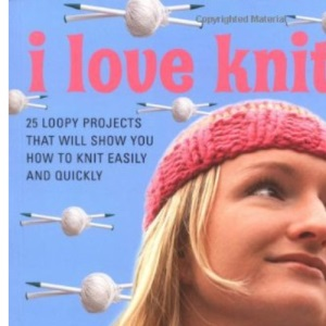 I Love Knitting: 25 Loopy Projects to Knit Quickly and Easily