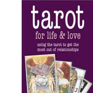 Tarot for Life and Love: Using the Tarot to Get the Most Out of Relationships