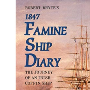 Robert Whyte's 1847 Famine Ship Diary: The Journey of an Irish Coffin Ship