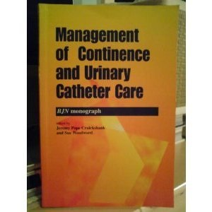 Management of Continence and Urinary Catheter Care: Evidence Based Practice (British Journal of Nursing (BJN) Monograph)
