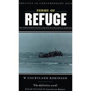 Terms of Refuge: Indochinese Exodus and International Response (Politics in contemporary Asia series)
