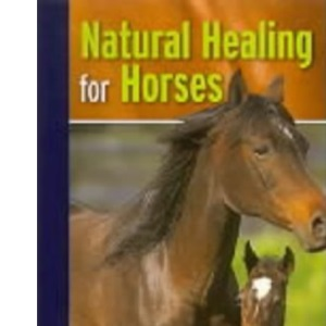 Natural Healing Horses: The Complete Guide to Complementary Health Care for Your Horse