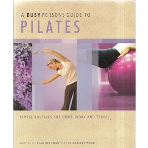 A Busy Person's Guide to Pilates: Simple Routines For Home, Work and Travel. (A Busy Person's Guide)