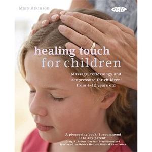 Healing Touch for Children: Massage, Acupressure and Reflexology Routines for Children Aged 4 -12
